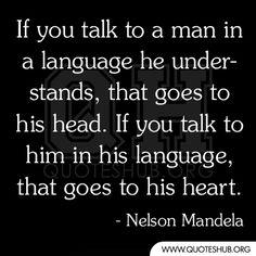 """""""אם אתה מדבר אל בנאדם בשפה שהוא מכיר,הוא פונה לראש.אם אתה מדבר איתו בשפה שלו הוא פונה ללב."""" - נלסון מנדלה."""
