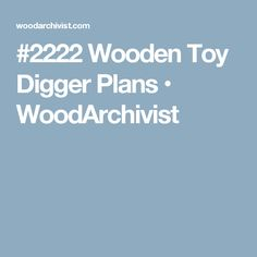 #2222 Wooden Toy Digger Plans • WoodArchivist