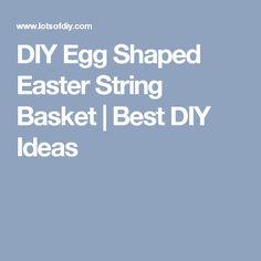 DIY Egg Shaped Easter String Basket |    Best DIY Ideas