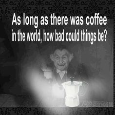 """""""As long as there was coffee in the world, how bad could things be?"""""""