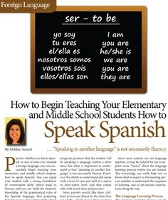 "How to Begin Teaching Your Elementary and Middle School Students How to Speak Spanish – By Debbie Annett *But what if you don't know how to speak a foreign language? *Speaking in another language is not necessarily fluency. *It's important to understand some ""basics"" about the language learning process before teaching a foreign language. *How important is a class and what curriculum do you choose?"