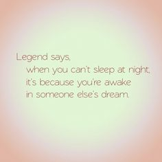 """""""Legend says, if you can't sleep at night, it's because you are awake in someone else's dreams"""" #cantsleep"""