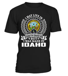 I May Live in South Dakota But I Was Made in Idaho State T-Shirt V1 #MadeInIdaho