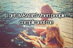 I get awkward when people compliment me.