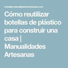 Cómo reutilizar botellas de plástico para construir una casa | Manualidades Artesanas