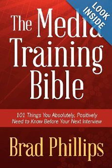 The Media Training Bible: 101 Things You Absolutely, Positively Need To Know Before Your Next Interview: Brad Phillips