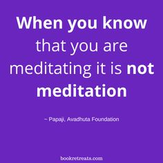 """When you know that you are meditating it is not meditation."" Meditation quotes by Papajo and other meditation masters at http://bookretreats.com/blog/18-meditation-masters-spill-the-truth-on-what-meditation-truly-is/"