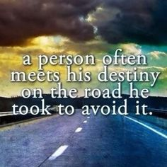 A person often meets his Destiny on the road he took to avoid it.  Interesting thought.