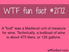 "A ""butt"" is a unit of measure - WTF fun facts. So when I say buttload, it's a legit measurement! To all those who looked at me funny or thought this wasn't true!"
