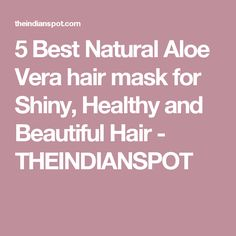 5 Best Natural Aloe Vera hair mask for Shiny, Healthy and Beautiful Hair - THEINDIANSPOT