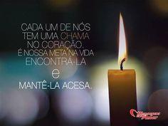 Cada um de nós tem uma chama no coração. É nossa meta na vida encontrá-la e mantê-la acesa. #chama #coracao #meta
