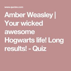 Amber Weasley   Your wicked awesome Hogwarts life! Long results! - Quiz