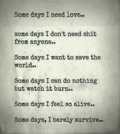 Some days I need love, some days I don't need shit from anyone.some days i want to save the world.some days I can do nothing but watch it burn.some days I feel so alive.some days, I barely survive. Great Quotes, Quotes To Live By, Me Quotes, Inspirational Quotes, Super Mom Quotes, Poetry Quotes, Moving On Quotes, I Need Love, I Dont Need Anyone
