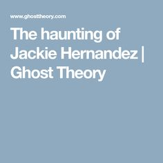 The haunting of Jackie Hernandez | Ghost Theory