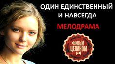 ОДИН ЕДИНСТВЕННЫЙ И НАВСЕГДА Русские мелодрамы 2016 новинки HD