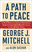 A path to peace : a brief history of Israeli-Palestinian negotiations and a way forward in the Middle East / George J. Mitchell, Alon Sachar.