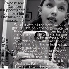 People need to stop all the lies just to get attention. They need to realize that he's human too and that he has feelings. We need to stop the Jacob hate!