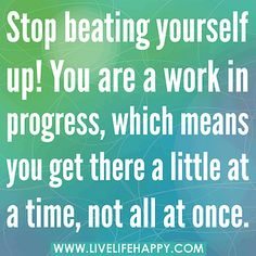 Stop beating yourself up. You are a work in progress, which means you get there a little at a time, not all at once. by deeplifequotes, via Flickr