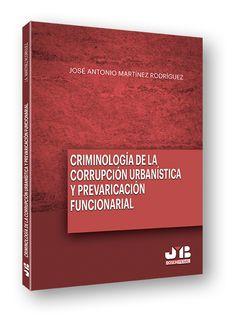 Criminología de la corrupción urbanística y prevaricación funcionarial / José Antonio Martínez Rodríguez