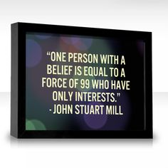 """""""One person with a belief is equal to a force of 99 who have only interests."""" by John Stuart Mill"""