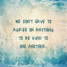 We don't have to agree on anything to be kind to one another.