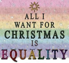 All I want for Christmas is Equality.