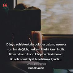 Dünya sahtekarlarla doludur azizim; insanlar samimi değildir, herkes birbirini kırar, incitir. Bizim o koca koca kitapları devirmemiz, iki satır samimiyet bulabilmek içindir...   - Ömer Faruk Dönmez / Bir Kitap Bir Balta   (Kaynak: Instagram - neokumali)   #sözler #anlamlısözler #güzelsözler #manalısözler #özlüsözler #alıntı #alıntılar #alıntıdır #alıntısözler #şiir #edebiyat #kitap #kitapsözleri