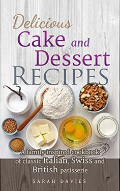 Delicious Cake and Dessert Recipes: A Family Inspired Cookbook of Classic Italian, Swiss and British Patisserie by Sarah Davies http://www.amazon.com/dp/B00WT87ZTA/ref=cm_sw_r_pi_dp_m-ubwb1CW88AB