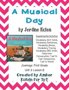 "This is a 9 page supplemental set to accompany ""A Musical Day"" by Jerdine Nolen. This is a story from the  2014 1st grade Journeys series by Houghton Mifflin Harcourt as Unit 2 Lesson 8.This includes:Vocabulary Sort Cards (1 page)Vocabulary Sentences (2 pages)Vocabulary Boxes (1 page)Vocabulary Tracing (1 page)Vocabulary ABC Order (1 page)Classroom Conversation (1 page)Text to Text Comparison (1 page)Text to World (1 page)To see how I use these Journeys Supplements in my own classroom…"