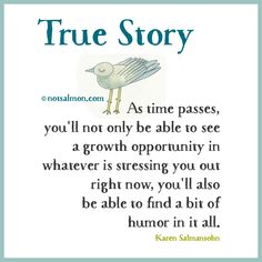 True story: As time passes you'll not only be able to see a #growth #opportunity in whatever is stressing you out right now, you'll also be able to find a bit of #humor in it all. @notsalmon (click bird for more #motivational #quotes )