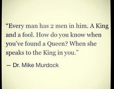 Every man has 2 men in him ~ A King and a fool . How do you know when you've found a queen ? When she speaks to the King in you ~ Dr. Mike Murdock, Every Man, Queen, The Fool, Did You Know, Tattoo Quotes, Dr Mike, Faith, King