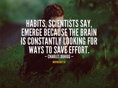 Habits, scientists say, emerge because the brain is constantly looking for ways to save effort. Motivation For Today, Habit Formation, Jack Welch, Entrepreneur Inspiration, Daily Inspiration Quotes, Small Business Marketing, Ways To Save, First Names, Scientists