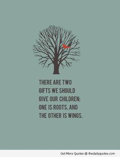 There are two gifts we should give our children... Roots & wings.
