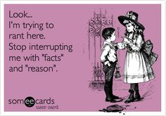 Ecard: Look... I'm trying to rant here. Stop interrupting me with 'facts' and 'reason'.