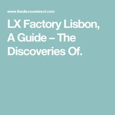 LX Factory Lisbon, A Guide – The Discoveries Of.