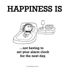 http://lastlemon.com/happiness/ha0111/ HAPPINESS IS...not having to set your alarm clock for the next day.