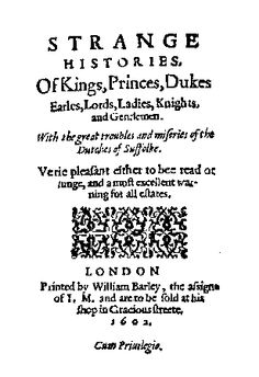 Strange Histories, Of Kings, Princes, Dukes Earls, Lords, Ladies, Knights, and Gentlemen-A book of ballads, published in 1603-'Among the rest that sought reliefe.  and for their faith in danger stood:  Lady Elizabeth was cheefe.  King Henries daughter of royall bloud:  Which in the tower prisoner did lye,  looking each day when she should die'. -From 'The Duchesse of Suffolkes Calamitie'.