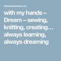 with my hands – Dream – sewing, knitting, creating… always learning, always dreaming