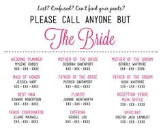 Please Call Anyone But the Bride -- Providing your guests with a list of important phone numbers and people designated to help if someone needs anything will be a LIFESAVER on your wedding day. The bride has stressed this day for months, or even years... let someone else take over on the wedding day!
