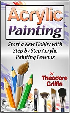 Acrylic Painting: Start a New Hobby with Step by Step Acrylic Painting Lessons (Acrylic Painting books, acrylic painting techniques, acrylic painting for beginners) by Theodore Griffin, http://www.amazon.com/dp/B00TRBL232/ref=cm_sw_r_pi_dp_Lq5ovb0A12QQ3