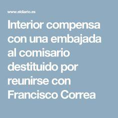 Interior compensa con una embajada al comisario destituido por reunirse con Francisco Correa