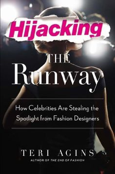 Hijacking the Runway: How Celebrities Are Stealing the Spotlight from Fashion Designers by Teri Agins | LibraryThing