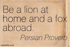Be a lion at home and a fox abroad. Persian Proverb