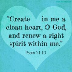 """Create in me a clean heart, O God, and renew a right spirit within me"""" (Psalm 51:10 ESV)"""