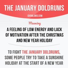 Idiom of the day: The January doldrums. Meaning: A feeling of low energy and lack of motivation after the Christmas and New Year holiday. Example: To fight the January doldrums, some people try to take a sunshine holiday at the start of a new year. Learn English Words, English Phrases, English Idioms, English Study, English Lessons, English Vocabulary, English Grammar, English Language, English Time