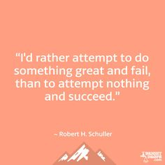 """""""I'd rather attempt to do something great and fail, than to attempt nothing and succeed."""" ~ Robert H. Schuller"""