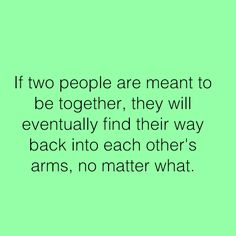 If two people are meant to be together, they will eventually find their way back into each other's arms, no matter what.
