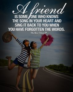 A friend is someone who knows the song in your heart and sing it back to you when you have forgotten the words.