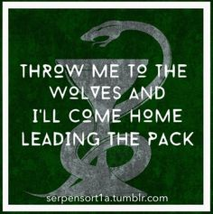 Slytherin Pride: throw me to the wolves and I'll come home leading the pack