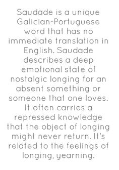 Saudade is a unique Galician-Portuguese word that has no immediate translation in English. Saudade describes a deep emotional state of nostalgic longing for an absent something or someone that one loves. It often carries a repressed knowledge that the object of longing might never return. It's related to the feelings of longing, yearning.